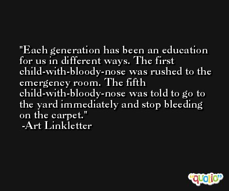 Each generation has been an education for us in different ways. The first child-with-bloody-nose was rushed to the emergency room. The fifth child-with-bloody-nose was told to go to the yard immediately and stop bleeding on the carpet. -Art Linkletter