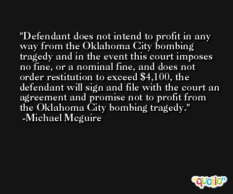 Defendant does not intend to profit in any way from the Oklahoma City bombing tragedy and in the event this court imposes no fine, or a nominal fine, and does not order restitution to exceed $4,100, the defendant will sign and file with the court an agreement and promise not to profit from the Oklahoma City bombing tragedy. -Michael Mcguire