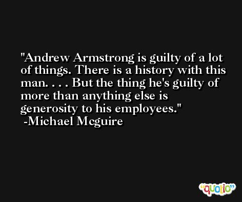 Andrew Armstrong is guilty of a lot of things. There is a history with this man. . . . But the thing he's guilty of more than anything else is generosity to his employees. -Michael Mcguire
