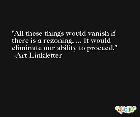 All these things would vanish if there is a rezoning, ... It would eliminate our ability to proceed. -Art Linkletter
