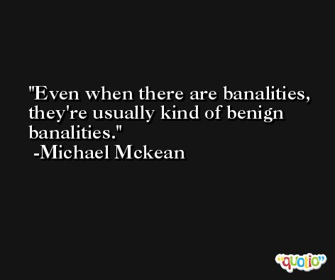 Even when there are banalities, they're usually kind of benign banalities. -Michael Mckean
