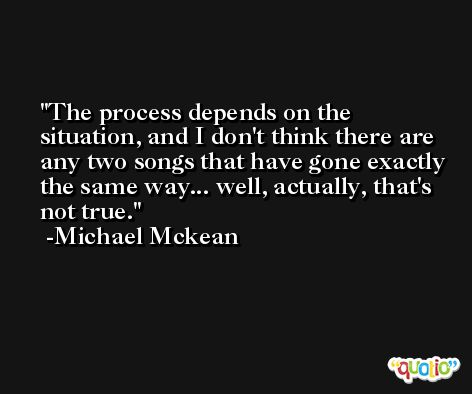 The process depends on the situation, and I don't think there are any two songs that have gone exactly the same way... well, actually, that's not true. -Michael Mckean