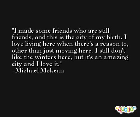 I made some friends who are still friends, and this is the city of my birth. I love living here when there's a reason to, other than just moving here. I still don't like the winters here, but it's an amazing city and I love it. -Michael Mckean