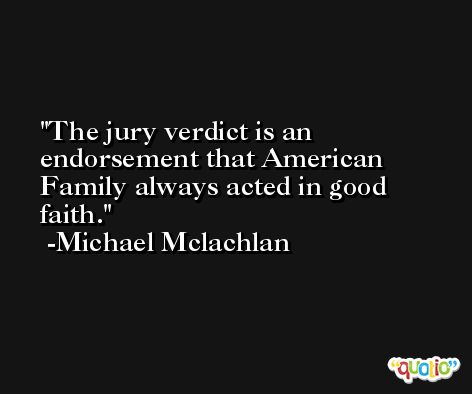 The jury verdict is an endorsement that American Family always acted in good faith. -Michael Mclachlan