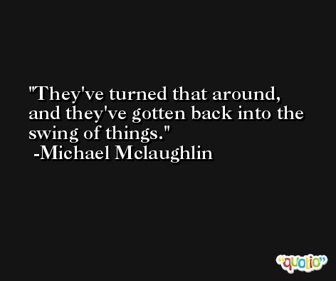 They've turned that around, and they've gotten back into the swing of things. -Michael Mclaughlin