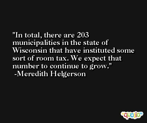 In total, there are 203 municipalities in the state of Wisconsin that have instituted some sort of room tax. We expect that number to continue to grow. -Meredith Helgerson