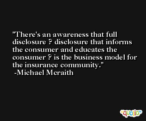 There's an awareness that full disclosure ? disclosure that informs the consumer and educates the consumer ? is the business model for the insurance community. -Michael Mcraith