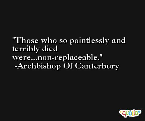 Those who so pointlessly and terribly died were...non-replaceable. -Archbishop Of Canterbury