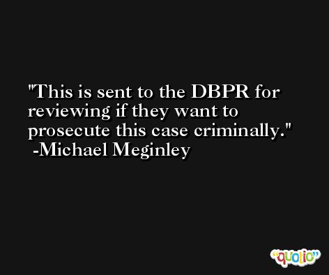 This is sent to the DBPR for reviewing if they want to prosecute this case criminally. -Michael Meginley
