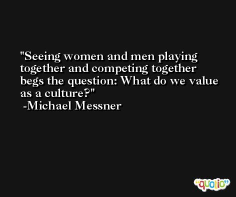 Seeing women and men playing together and competing together begs the question: What do we value as a culture? -Michael Messner
