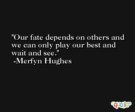 Our fate depends on others and we can only play our best and wait and see. -Merfyn Hughes