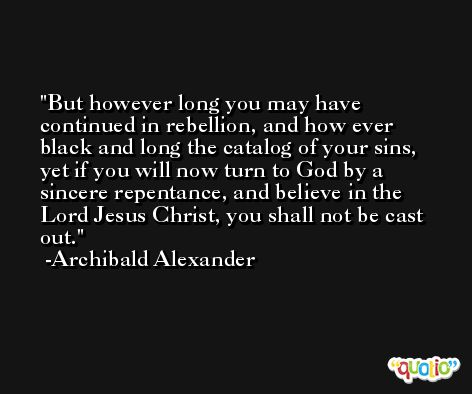 But however long you may have continued in rebellion, and how ever black and long the catalog of your sins, yet if you will now turn to God by a sincere repentance, and believe in the Lord Jesus Christ, you shall not be cast out. -Archibald Alexander