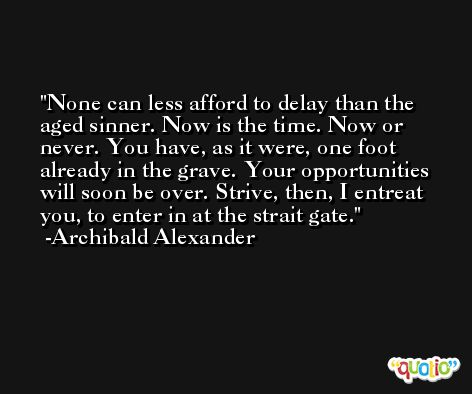 None can less afford to delay than the aged sinner. Now is the time. Now or never. You have, as it were, one foot already in the grave. Your opportunities will soon be over. Strive, then, I entreat you, to enter in at the strait gate. -Archibald Alexander