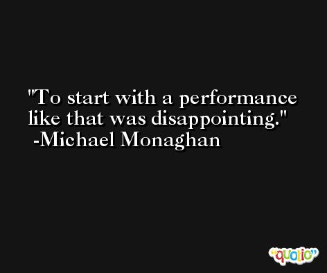 To start with a performance like that was disappointing. -Michael Monaghan