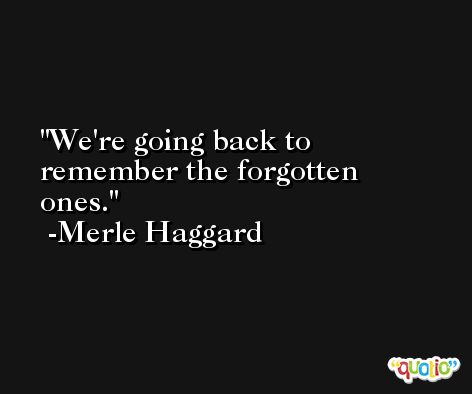 We're going back to remember the forgotten ones. -Merle Haggard