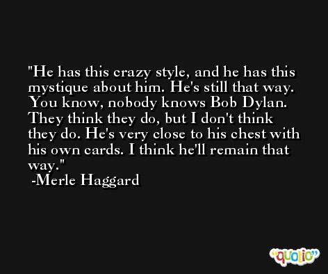 He has this crazy style, and he has this mystique about him. He's still that way. You know, nobody knows Bob Dylan. They think they do, but I don't think they do. He's very close to his chest with his own cards. I think he'll remain that way. -Merle Haggard