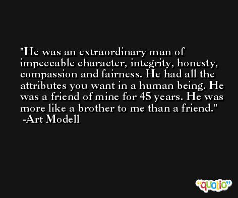 He was an extraordinary man of impeccable character, integrity, honesty, compassion and fairness. He had all the attributes you want in a human being. He was a friend of mine for 45 years. He was more like a brother to me than a friend. -Art Modell