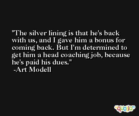 The silver lining is that he's back with us, and I gave him a bonus for coming back. But I'm determined to get him a head coaching job, because he's paid his dues. -Art Modell