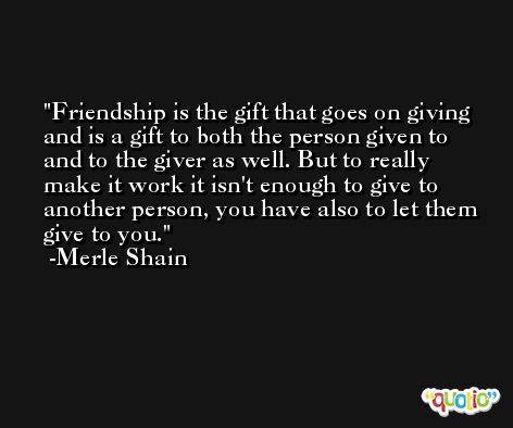 Friendship is the gift that goes on giving and is a gift to both the person given to and to the giver as well. But to really make it work it isn't enough to give to another person, you have also to let them give to you. -Merle Shain