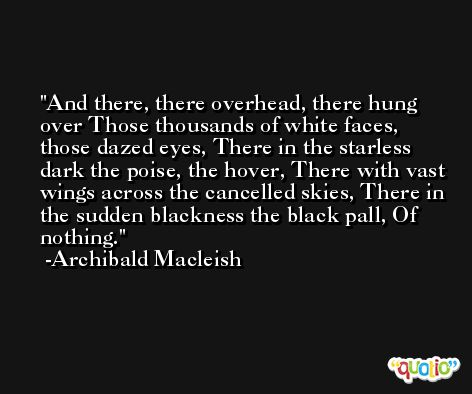 And there, there overhead, there hung over Those thousands of white faces, those dazed eyes, There in the starless dark the poise, the hover, There with vast wings across the cancelled skies, There in the sudden blackness the black pall, Of nothing. -Archibald Macleish