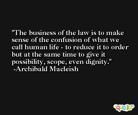 The business of the law is to make sense of the confusion of what we call human life - to reduce it to order but at the same time to give it possibility, scope, even dignity. -Archibald Macleish