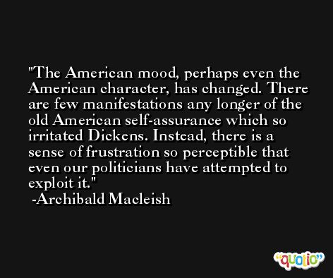 The American mood, perhaps even the American character, has changed. There are few manifestations any longer of the old American self-assurance which so irritated Dickens. Instead, there is a sense of frustration so perceptible that even our politicians have attempted to exploit it. -Archibald Macleish