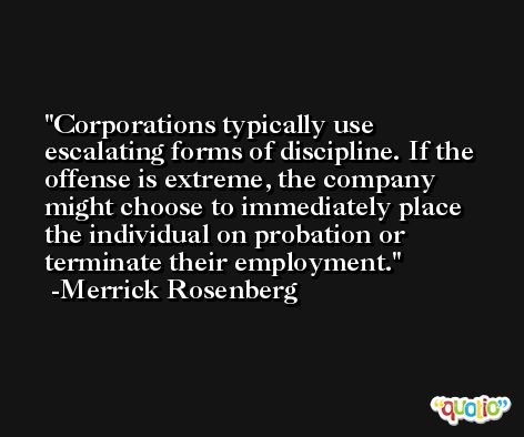 Corporations typically use escalating forms of discipline. If the offense is extreme, the company might choose to immediately place the individual on probation or terminate their employment. -Merrick Rosenberg