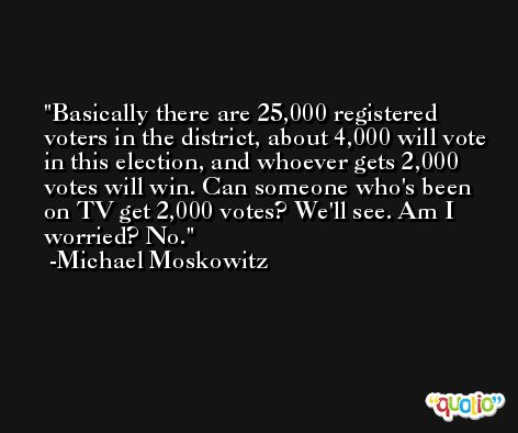 Basically there are 25,000 registered voters in the district, about 4,000 will vote in this election, and whoever gets 2,000 votes will win. Can someone who's been on TV get 2,000 votes? We'll see. Am I worried? No. -Michael Moskowitz