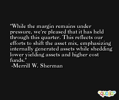 While the margin remains under pressure, we're pleased that it has held through this quarter. This reflects our efforts to shift the asset mix, emphasizing internally generated assets while shedding lower yielding assets and higher cost funds. -Merrill W. Sherman