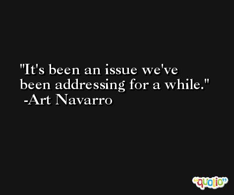 It's been an issue we've been addressing for a while. -Art Navarro