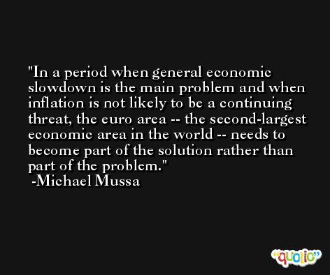 In a period when general economic slowdown is the main problem and when inflation is not likely to be a continuing threat, the euro area -- the second-largest economic area in the world -- needs to become part of the solution rather than part of the problem. -Michael Mussa