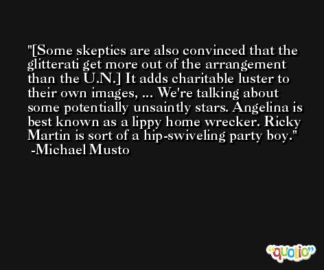 [Some skeptics are also convinced that the glitterati get more out of the arrangement than the U.N.] It adds charitable luster to their own images, ... We're talking about some potentially unsaintly stars. Angelina is best known as a lippy home wrecker. Ricky Martin is sort of a hip-swiveling party boy. -Michael Musto