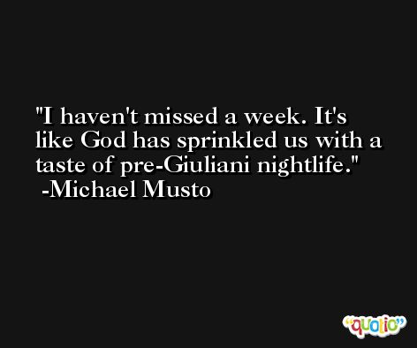 I haven't missed a week. It's like God has sprinkled us with a taste of pre-Giuliani nightlife. -Michael Musto