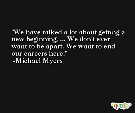 We have talked a lot about getting a new beginning, ... We don't ever want to be apart. We want to end our careers here. -Michael Myers