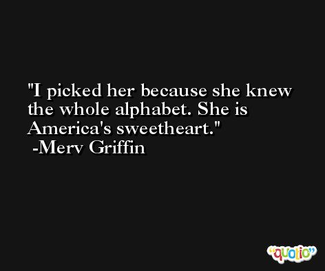 I picked her because she knew the whole alphabet. She is America's sweetheart. -Merv Griffin