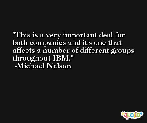 This is a very important deal for both companies and it's one that affects a number of different groups throughout IBM. -Michael Nelson