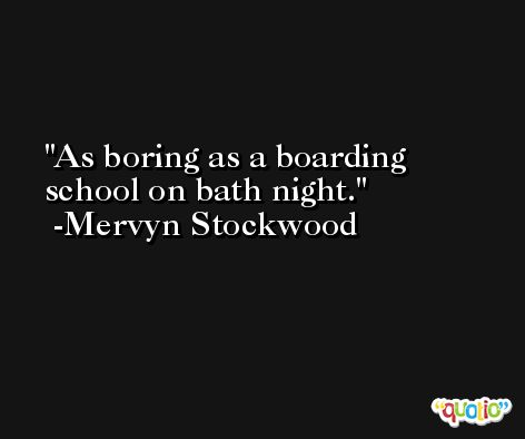 As boring as a boarding school on bath night. -Mervyn Stockwood
