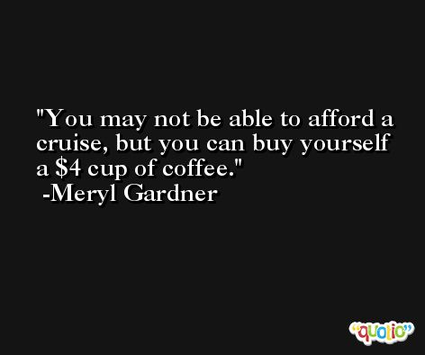 You may not be able to afford a cruise, but you can buy yourself a $4 cup of coffee. -Meryl Gardner