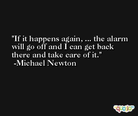 If it happens again, ... the alarm will go off and I can get back there and take care of it. -Michael Newton