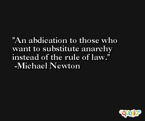 An abdication to those who want to substitute anarchy instead of the rule of law. -Michael Newton