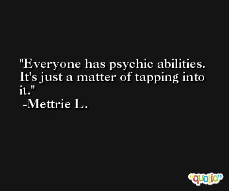 Everyone has psychic abilities.  It's just a matter of tapping into it. -Mettrie L.