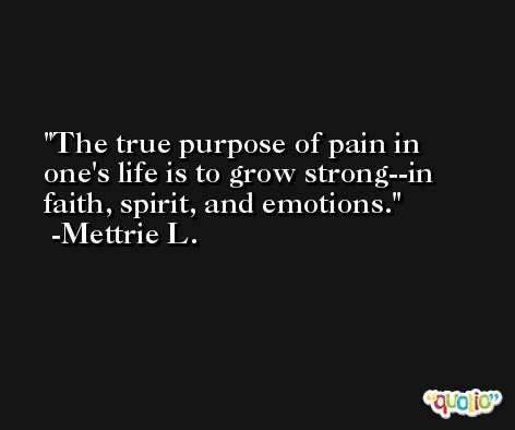 The true purpose of pain in one's life is to grow strong--in faith, spirit, and emotions. -Mettrie L.