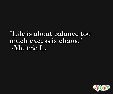 Life is about balance too much excess is chaos. -Mettrie L.