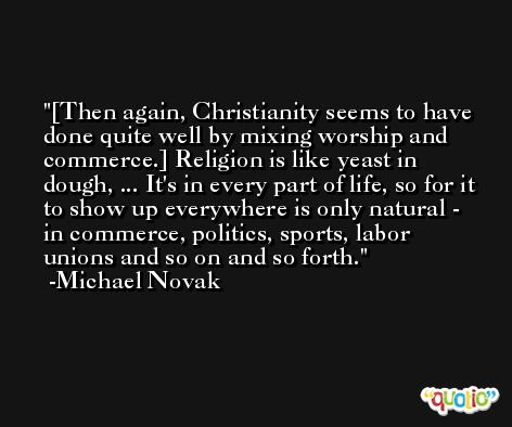[Then again, Christianity seems to have done quite well by mixing worship and commerce.] Religion is like yeast in dough, ... It's in every part of life, so for it to show up everywhere is only natural - in commerce, politics, sports, labor unions and so on and so forth. -Michael Novak