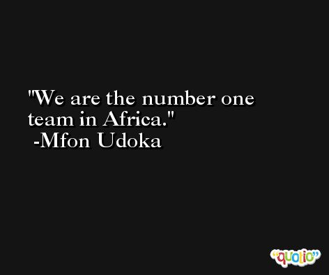 We are the number one team in Africa. -Mfon Udoka