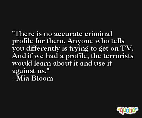 There is no accurate criminal profile for them. Anyone who tells you differently is trying to get on TV. And if we had a profile, the terrorists would learn about it and use it against us. -Mia Bloom