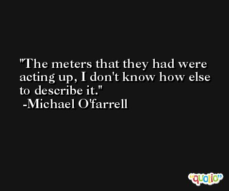 The meters that they had were acting up, I don't know how else to describe it. -Michael O'farrell