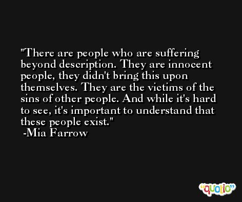 There are people who are suffering beyond description. They are innocent people, they didn't bring this upon themselves. They are the victims of the sins of other people. And while it's hard to see, it's important to understand that these people exist. -Mia Farrow