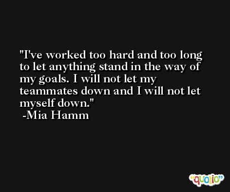I've worked too hard and too long to let anything stand in the way of my goals. I will not let my teammates down and I will not let myself down. -Mia Hamm