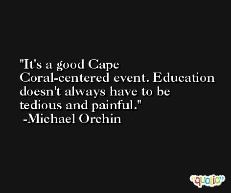 It's a good Cape Coral-centered event. Education doesn't always have to be tedious and painful. -Michael Orchin